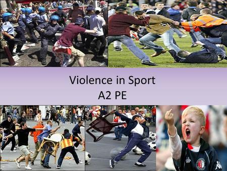Violence in Sport A2 PE. Lesson Objectives Describe the term violence in sport Explain the causes of spectator violence/hooliganism Evaluate theories.