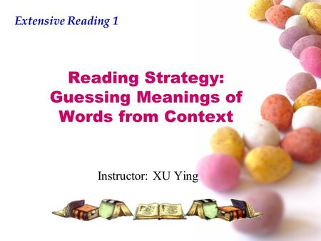 Reading Strategy: Guessing Meanings of Words from Context Instructor: XU Ying Extensive Reading 1.