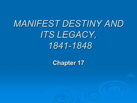 MANIFEST DESTINY AND ITS LEGACY, 1841-1848 Chapter 17.