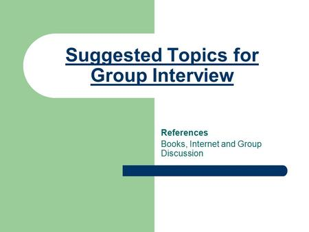 Suggested Topics for Group Interview References Books, Internet and Group Discussion.