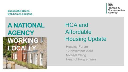 Successful places with homes and jobs A NATIONAL AGENCY WORKING LOCALLY HCA and Affordable Housing Upda te Housing Forum 12 November 2015 Michael Clegg.