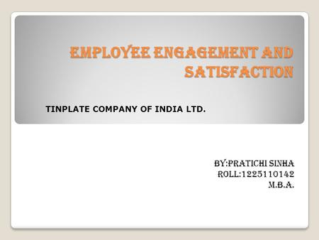 EMPLOYEE ENGAGEMENT AND SATISFACTION BY:PRATICHI SINHA ROLL:1225110142 M.B.A. TINPLATE COMPANY OF INDIA LTD.