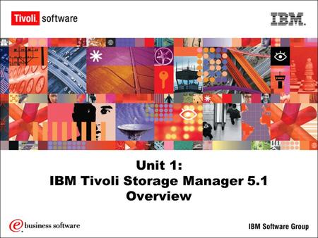 Unit 1: IBM Tivoli Storage Manager 5.1 Overview. 2 Objectives Upon the completion of this unit, you will be able to: Identify the purpose of IBM Tivoli.