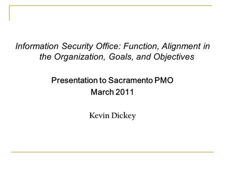 Information Security Office: Function, Alignment in the Organization, Goals, and Objectives Presentation to Sacramento PMO March 2011 Kevin Dickey.