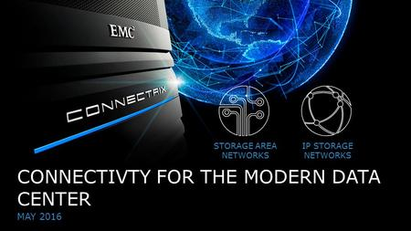 1© Copyright 2016 EMC Corporation. All rights reserved. CONNECTIVTY FOR THE MODERN DATA CENTER MAY 2016 STORAGE AREA NETWORKS IP STORAGE NETWORKS.