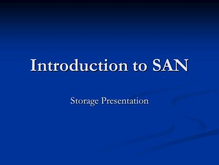 Introduction to SAN Storage Presentation. What is a SAN? Why a SAN? SAN Fabric Disk Utilization and Centralization Virtualization and Manageability Backup.