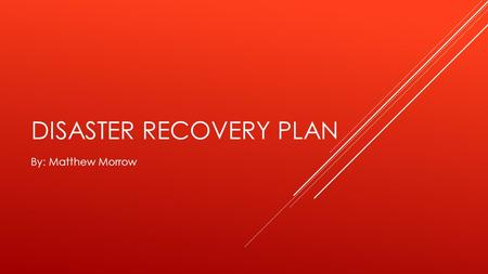 DISASTER RECOVERY PLAN By: Matthew Morrow. WHAT HAPPENS WHEN A DISASTER OCCURS  What happens to a business during a disaster?  What steps does a business.