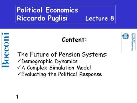 1 Political Economics Riccardo Puglisi Lecture 8 Content: The Future of Pension Systems: Demographic Dynamics A Complex Simulation Model Evaluating the.
