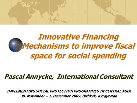 Innovative Financing Mechanisms to improve fiscal space for social spending IMPLEMENTING SOCIAL PROTECTION PROGRAMMES IN CENTRAL ASIA 30. November – 1.