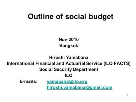 1 Outline of social budget Nov 2010 Bangkok Hiroshi Yamabana International Financial and Actuarial Service (ILO FACTS) Social Security Department ILO