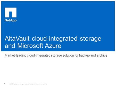 AltaVault cloud-integrated storage and Microsoft Azure ​ Market-leading cloud-integrated storage solution for backup and archive © 2015 NetApp, Inc. All.
