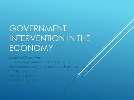 GOVERNMENT INTERVENTION IN THE ECONOMY Learning Objectives: The role of government in the economy Government provision of goods and services Fiscal policy.