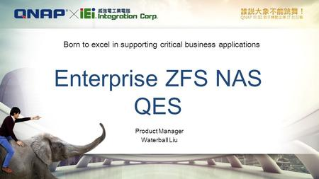 Enterprise ZFS NAS QES Born to excel in supporting critical business applications Product <strong>Manager</strong> Waterball Liu.
