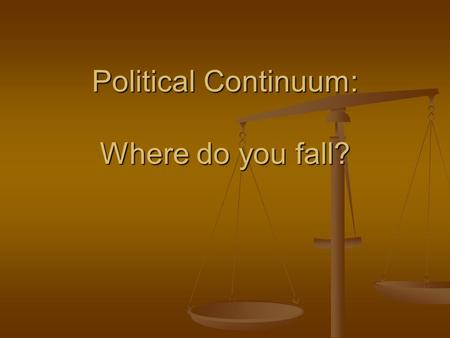 Political Continuum: Where do you fall?. Left Liberal- Liberal- Open minded in regarding reforms- protect civil liberties- favors change Open minded in.