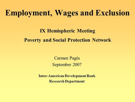 Employment, Wages and Exclusion IX Hemispheric Meeting Poverty and Social Protection Network Carmen Pagés September 2007 Inter-American Development Bank.