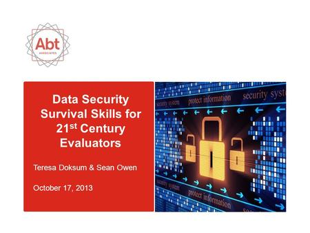 Data Security Survival Skills for 21 st Century Evaluators Teresa Doksum & Sean Owen October 17, 2013.