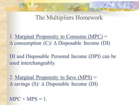 1. Marginal Propensity to Consume (MPC) = ∆ consumption (C)/ ∆ Disposable Income (DI) DI and Disposable Personal Income (DPI) can be used interchangeably.