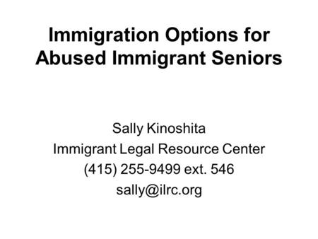 Immigration Options for Abused Immigrant Seniors Sally Kinoshita Immigrant Legal Resource Center (415) 255-9499 ext. 546