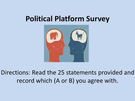 Political Platform Survey Directions: Read the 25 statements provided and record which (A or B) you agree with.