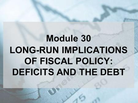 Module 30 LONG-RUN IMPLICATIONS OF FISCAL POLICY: DEFICITS AND THE DEBT.