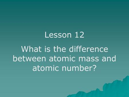 Lesson 12 What is the difference between atomic mass and atomic number?
