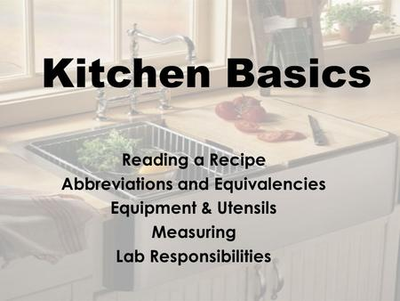 Kitchen Basics Reading a Recipe Abbreviations and Equivalencies Equipment & Utensils Measuring Lab Responsibilities.