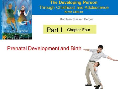 Kathleen Stassen Berger The Developing Person Through Childhood and Adolescence Ninth Edition Part I Prenatal Development and Birth Chapter Four.