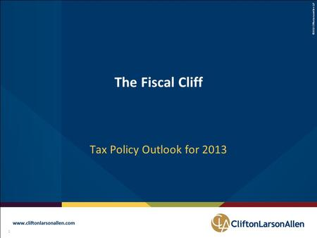©2012 CliftonLarsonAllen LLP 1 111 The Fiscal Cliff Tax Policy Outlook for 2013.
