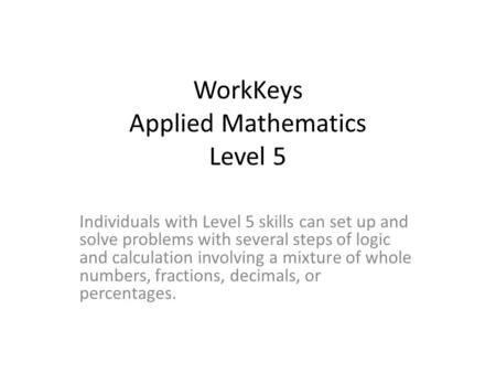 WorkKeys Applied Mathematics Level 5 Individuals with Level 5 skills can set up and solve problems with several steps of logic and calculation involving.