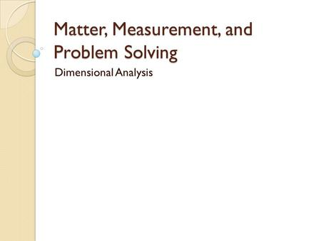 Matter, Measurement, and Problem Solving Dimensional Analysis.