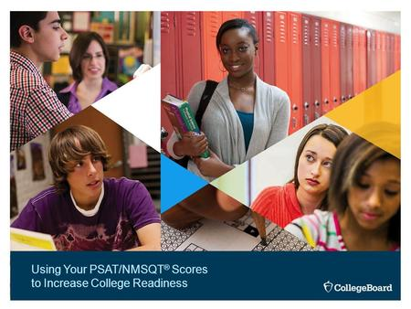 Using Your PSAT/NMSQT ® Scores to Increase College Readiness.