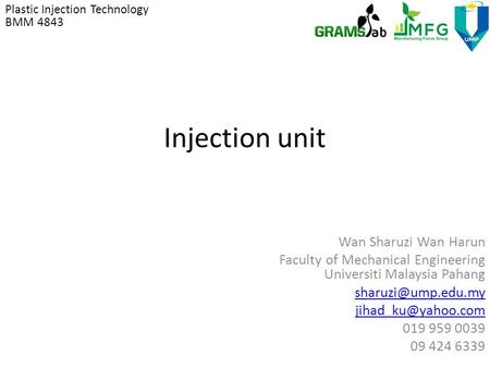 Injection unit Wan Sharuzi Wan Harun Faculty of Mechanical Engineering Universiti Malaysia Pahang  019 959 0039 09.