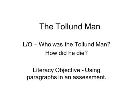 The Tollund Man L/O – Who was the Tollund Man? How did he die? Literacy Objective:- Using paragraphs in an assessment.