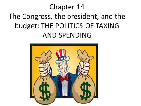 Chapter 14 The Congress, the president, and the budget: THE POLITICS OF TAXING AND SPENDING.