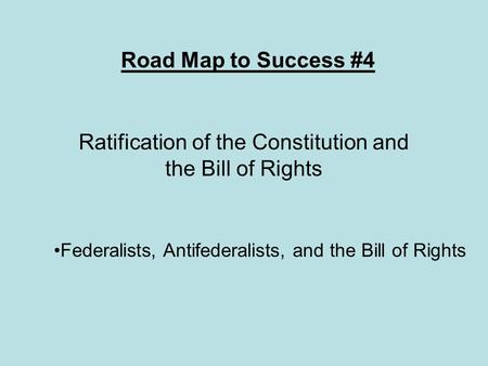 Road Map to Success #4 Ratification of the Constitution and the Bill of Rights Federalists, Antifederalists, and the Bill of Rights.