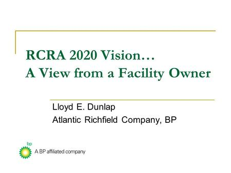 RCRA 2020 Vision… A View from a Facility Owner Lloyd E. Dunlap Atlantic Richfield Company, BP.