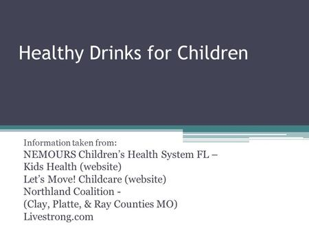 Healthy Drinks for Children Information taken from: NEMOURS Children's Health System FL – Kids Health (website) Let's Move! Childcare (website) Northland.
