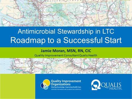Antimicrobial Stewardship in LTC Roadmap to a Successful Start Jamie Moran, MSN, RN, CIC Quality Improvement Consultant Qualis Health.