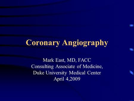 Coronary Angiography Mark East, MD, FACC