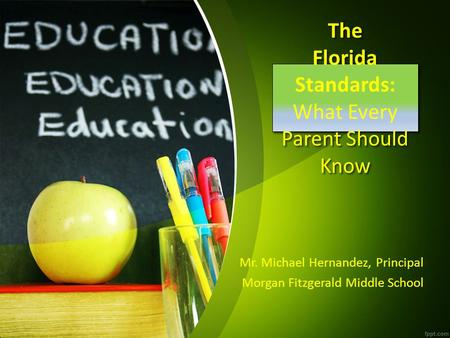 The Florida Standards: What Every Parent Should Know Mr. Michael Hernandez, Principal Morgan Fitzgerald Middle School.