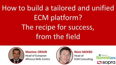 How to build a tailored and unified ECM platform? The recipe for success, from the field Maxime ORAIN Head of European Alfresco Skills Centre Rémi MOEBS.