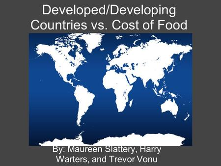 Developed/Developing Countries vs. Cost of Food By: Maureen Slattery, Harry Warters, and Trevor Vonu.