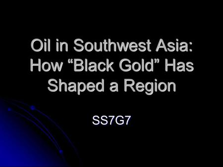 "Oil in Southwest Asia: How ""Black Gold"" Has Shaped a Region SS7G7."