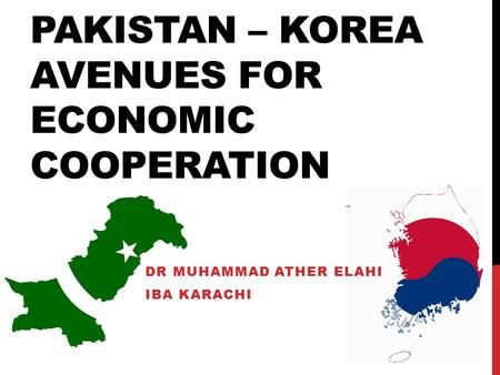 PAKISTAN – KOREA AVENUES FOR ECONOMIC COOPERATION DR MUHAMMAD ATHER ELAHI IBA KARACHI.