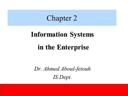 ITEC 1010 Information and Organizations Chapter 2 Information Systems in the Enterprise in the Enterprise Dr. Ahmed Aboul-fetouh IS.Dept.