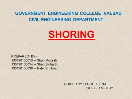 GOVERNMENT ENGINEERING COLLEGE,VALSAD CIVIL ENGINEERING DEPARTMENT SHORING PREPARED BY - 130190106053 – Shah Moxesh 130190106054 – Shah Sidharth 130190106038.