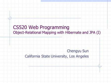 CS520 Web Programming Object-Relational Mapping with Hibernate and JPA (I) Chengyu Sun California State University, Los Angeles.