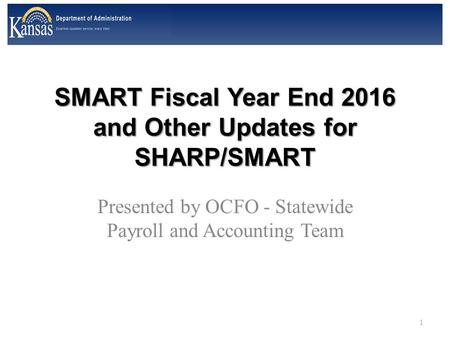 SMART Fiscal Year End 2016 and Other Updates for SHARP/SMART Presented by OCFO - Statewide Payroll and Accounting Team 1.