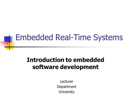Embedded Real-Time Systems Introduction to embedded software development Lecturer Department University.