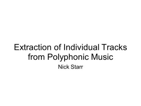 Extraction of Individual Tracks from Polyphonic Music Nick Starr.